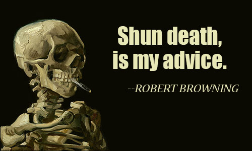 Shun death, is my advice.