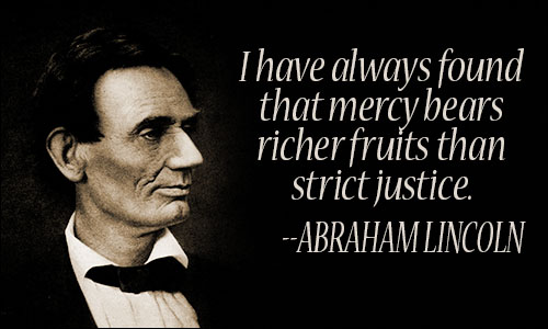 I have always found that mercy bears richer fruits than strict justice.